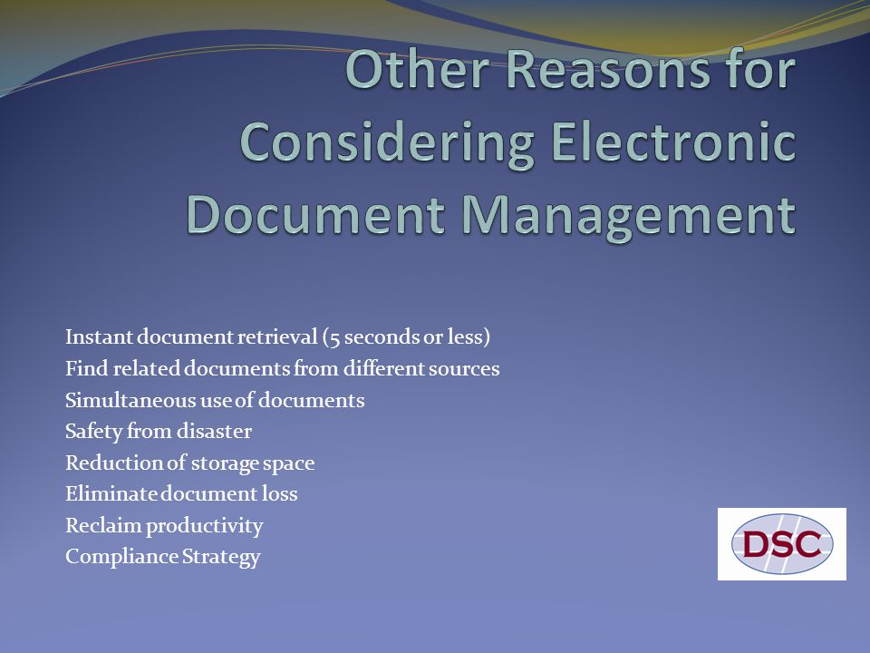 Instant document retrieval (5 seconds or less) Find related documents from different sources Simultaneous use of documents Safety from disaster Reduction of storage space Eliminate document loss Reclaim productivity Compliance Strategy
