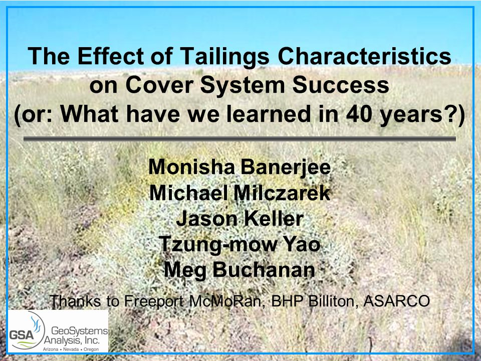 The Effect of Tailings Characteristics on Cover System Success (or: What have we learned in 40 years ) Monisha Banerjee Michael Milczarek Jason Keller Tzung-mow Yao Meg Buchanan Thanks to Freeport McMoRan, BHP Billiton, ASARCO