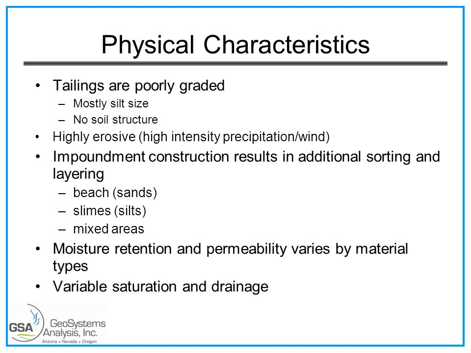 Physical Characteristics Tailings are poorly graded –Mostly silt size –No soil structure Highly erosive (high intensity precipitation/wind) Impoundment construction results in additional sorting and layering –beach (sands) –slimes (silts) –mixed areas Moisture retention and permeability varies by material types Variable saturation and drainage