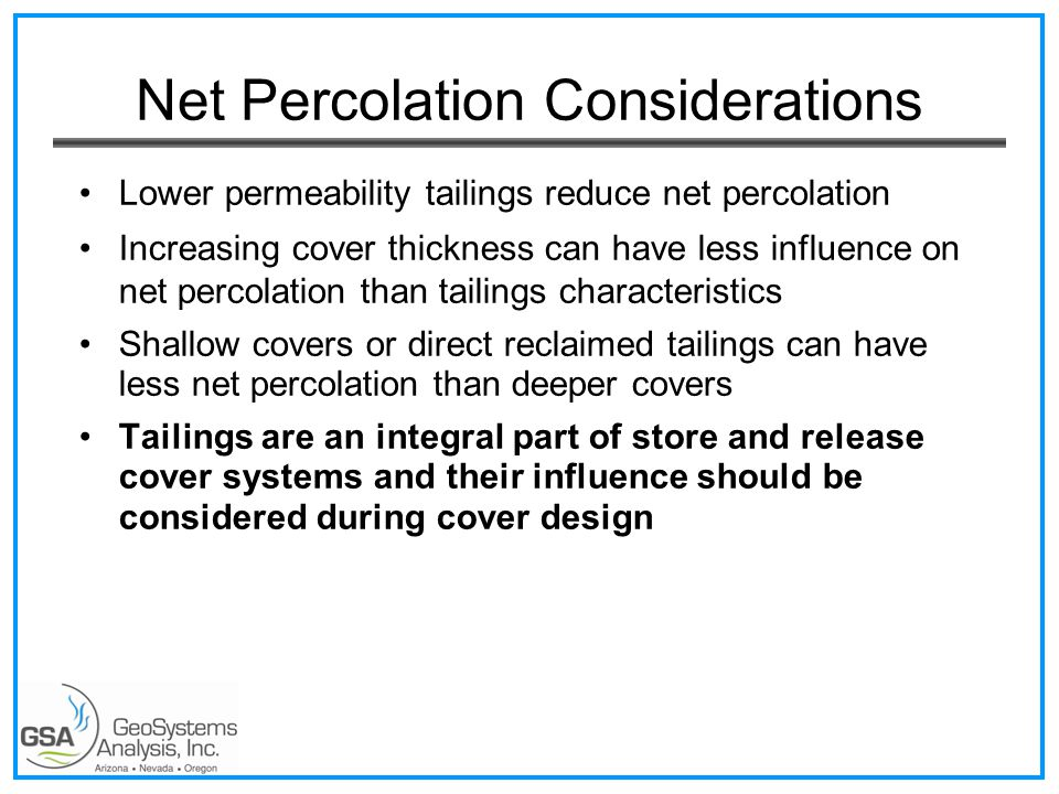 Net Percolation Considerations Lower permeability tailings reduce net percolation Increasing cover thickness can have less influence on net percolation than tailings characteristics Shallow covers or direct reclaimed tailings can have less net percolation than deeper covers Tailings are an integral part of store and release cover systems and their influence should be considered during cover design