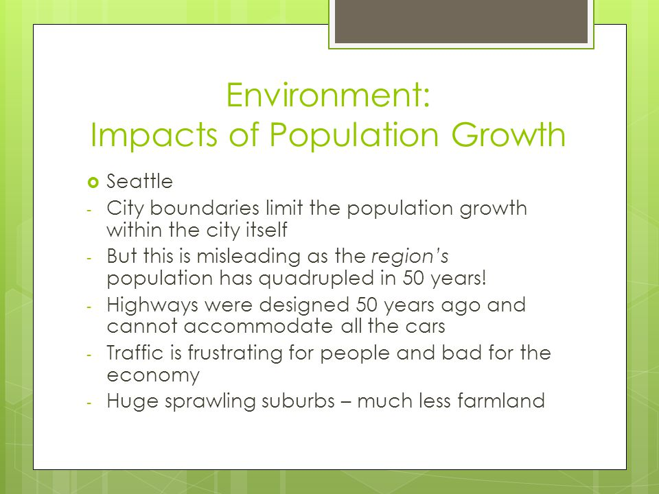 Environment: Impacts of Population Growth  Seattle - City boundaries limit the population growth within the city itself - But this is misleading as the region's population has quadrupled in 50 years.
