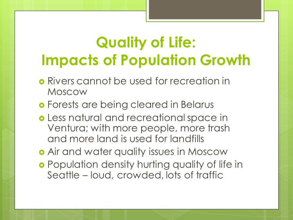 Quality of Life: Impacts of Population Growth  Rivers cannot be used for recreation in Moscow  Forests are being cleared in Belarus  Less natural and recreational space in Ventura; with more people, more trash and more land is used for landfills  Air and water quality issues in Moscow  Population density hurting quality of life in Seattle – loud, crowded, lots of traffic