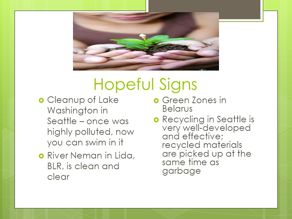 Hopeful Signs  Cleanup of Lake Washington in Seattle – once was highly polluted, now you can swim in it  River Neman in Lida, BLR, is clean and clear  Green Zones in Belarus  Recycling in Seattle is very well-developed and effective; recycled materials are picked up at the same time as garbage