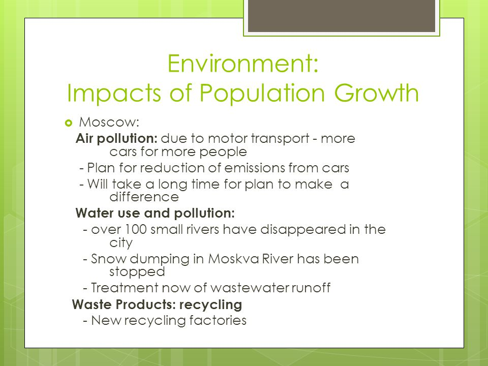 Environment: Impacts of Population Growth  Moscow: Air pollution: due to motor transport - more cars for more people - Plan for reduction of emissions from cars - Will take a long time for plan to make a difference Water use and pollution: - over 100 small rivers have disappeared in the city - Snow dumping in Moskva River has been stopped - Treatment now of wastewater runoff Waste Products: recycling - New recycling factories