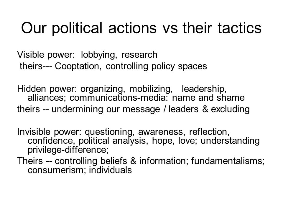 Our political actions vs their tactics Visible power: lobbying, research theirs--- Cooptation, controlling policy spaces Hidden power: organizing, mobilizing, leadership, alliances; communications-media: name and shame theirs -- undermining our message / leaders & excluding Invisible power: questioning, awareness, reflection, confidence, political analysis, hope, love; understanding privilege-difference; Theirs -- controlling beliefs & information; fundamentalisms; consumerism; individuals