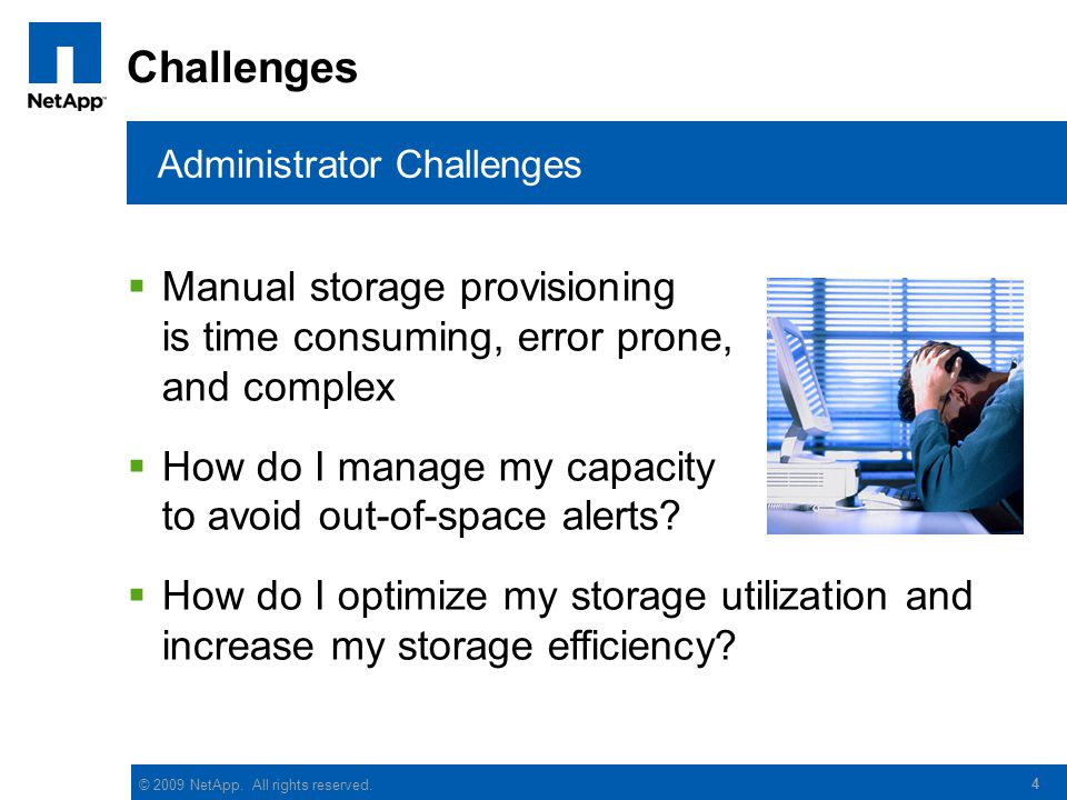 © 2009 NetApp. All rights reserved. 4 Challenges  Manual storage provisioning is time consuming, error prone, and complex  How do I manage my capaci