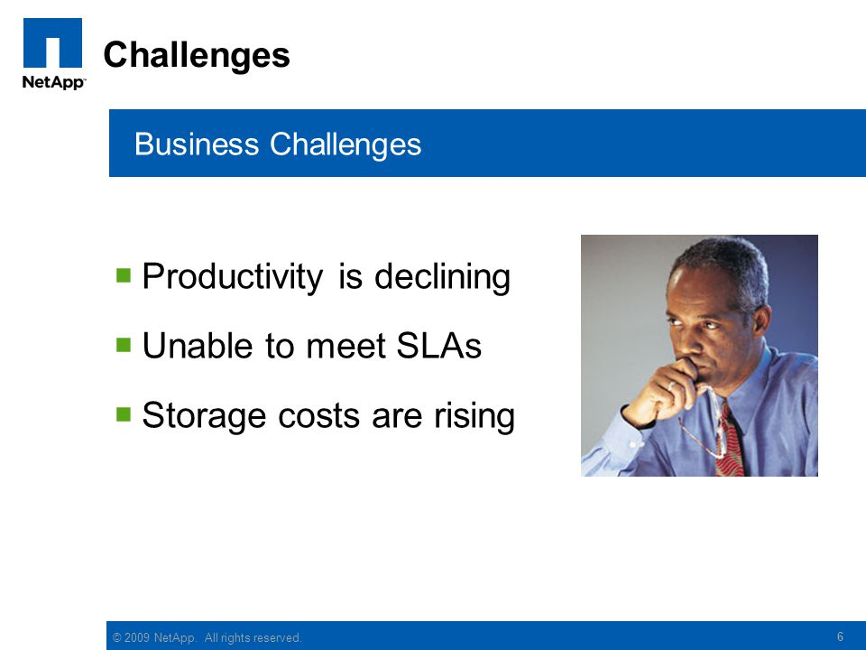 © 2009 NetApp. All rights reserved. 6 Challenges  Productivity is declining  Unable to meet SLAs  Storage costs are rising Business Challenges