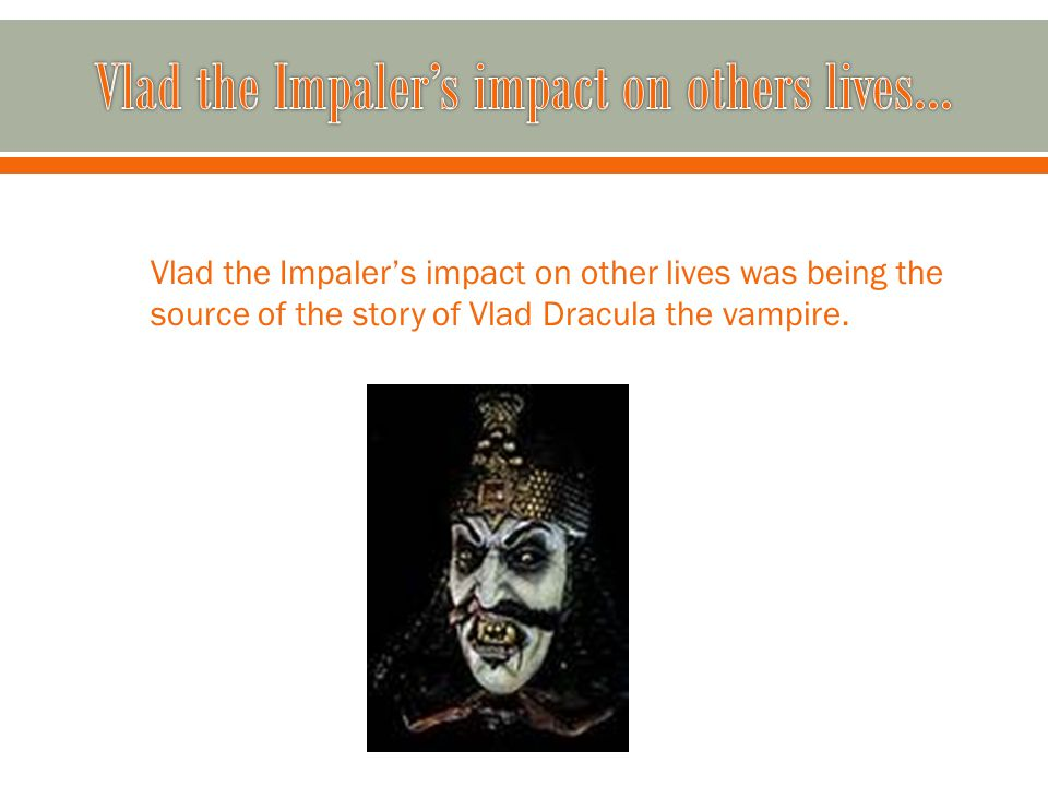 Vlad the Impaler's impact on other lives was being the source of the story of Vlad Dracula the vampire.