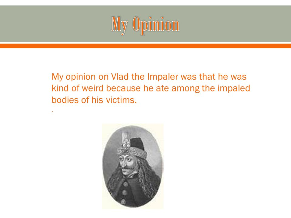 My opinion on Vlad the Impaler was that he was kind of weird because he ate among the impaled bodies of his victims..