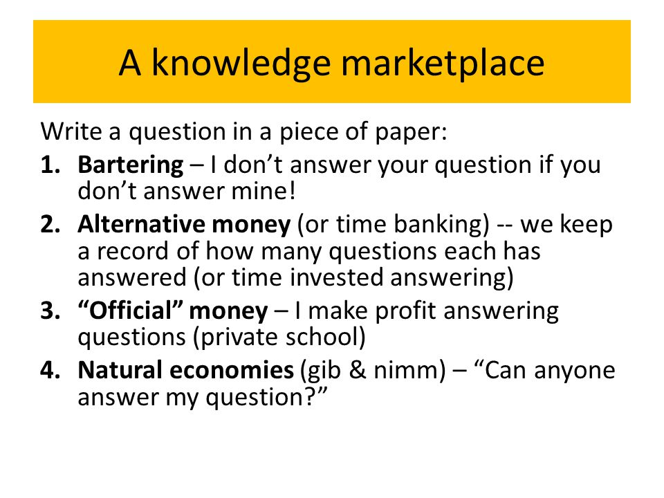 A knowledge marketplace Write a question in a piece of paper: 1.Bartering – I don't answer your question if you don't answer mine.