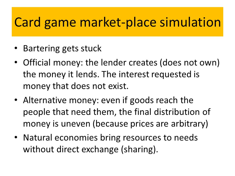 Card game market-place simulation Bartering gets stuck Official money: the lender creates (does not own) the money it lends.