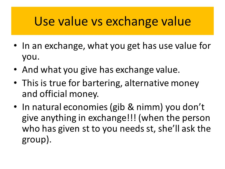 Use value vs exchange value In an exchange, what you get has use value for you.