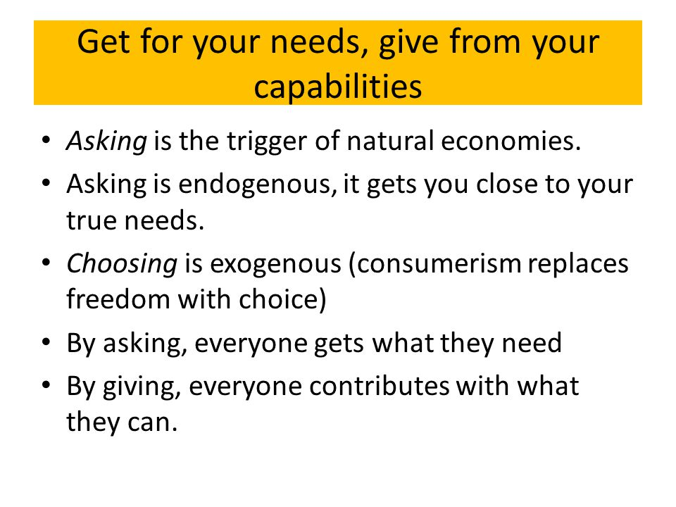 Get for your needs, give from your capabilities Asking is the trigger of natural economies.