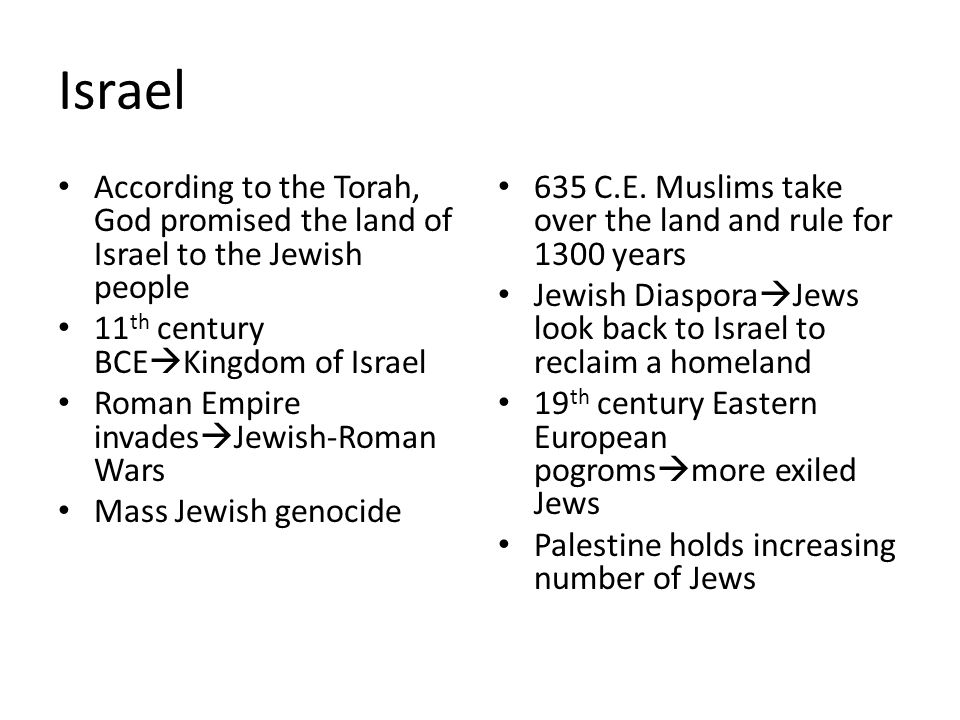 Israel According to the Torah, God promised the land of Israel to the Jewish people 11 th century BCE  Kingdom of Israel Roman Empire invades  Jewis