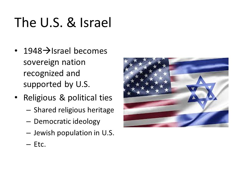 The U.S. & Israel 1948  Israel becomes sovereign nation recognized and supported by U.S. Religious & political ties – Shared religious heritage – Dem