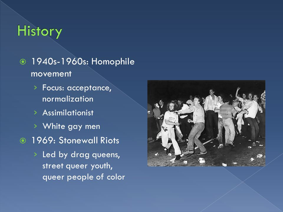  1940s-1960s: Homophile movement › Focus: acceptance, normalization › Assimilationist › White gay men  1969: Stonewall Riots › Led by drag queens, street queer youth, queer people of color
