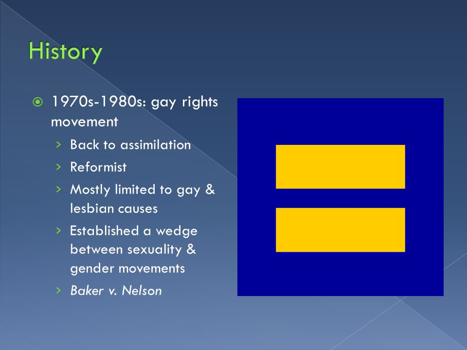  1970s-1980s: gay rights movement › Back to assimilation › Reformist › Mostly limited to gay & lesbian causes › Established a wedge between sexuality & gender movements › Baker v.