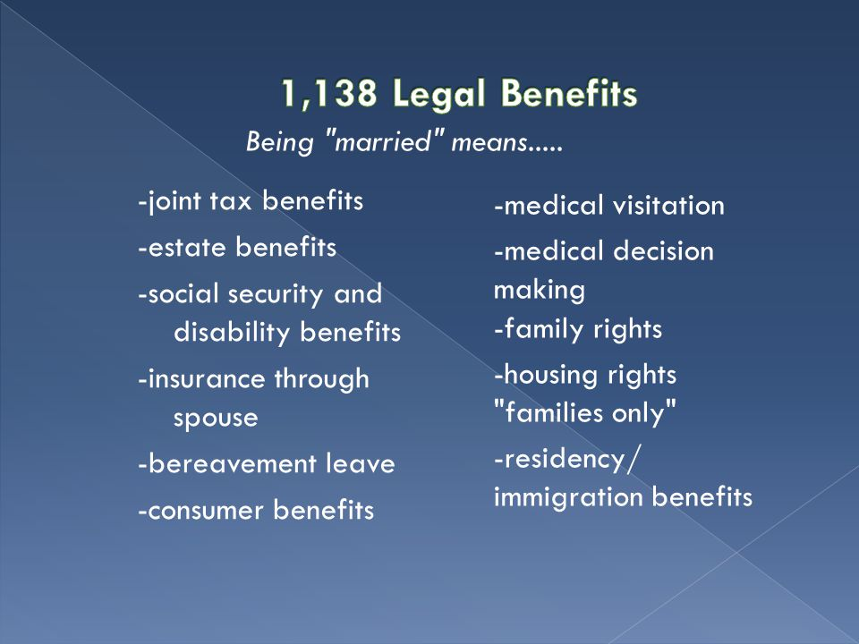 -joint tax benefits -estate benefits -social security and disability benefits -insurance through spouse -bereavement leave -consumer benefits -medical visitation -medical decision making -family rights -housing rights families only -residency/ immigration benefits Being married means.....
