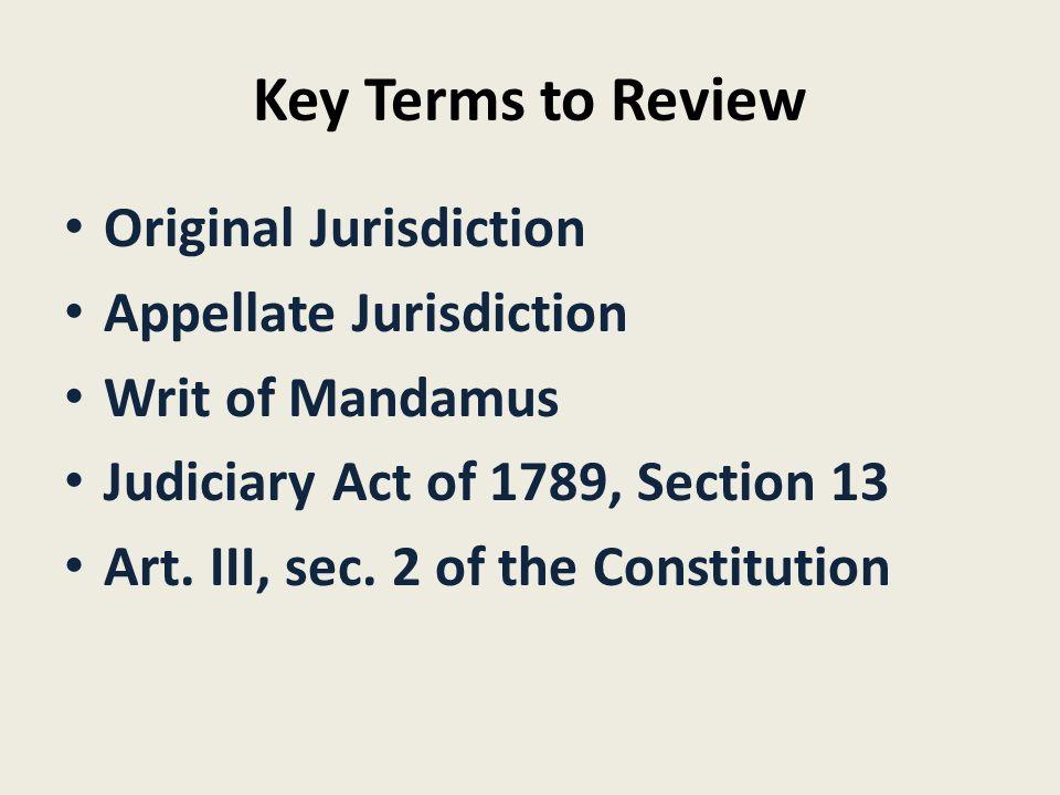 Key Terms to Review Original Jurisdiction Appellate Jurisdiction Writ of Mandamus Judiciary Act of 1789, Section 13 Art.