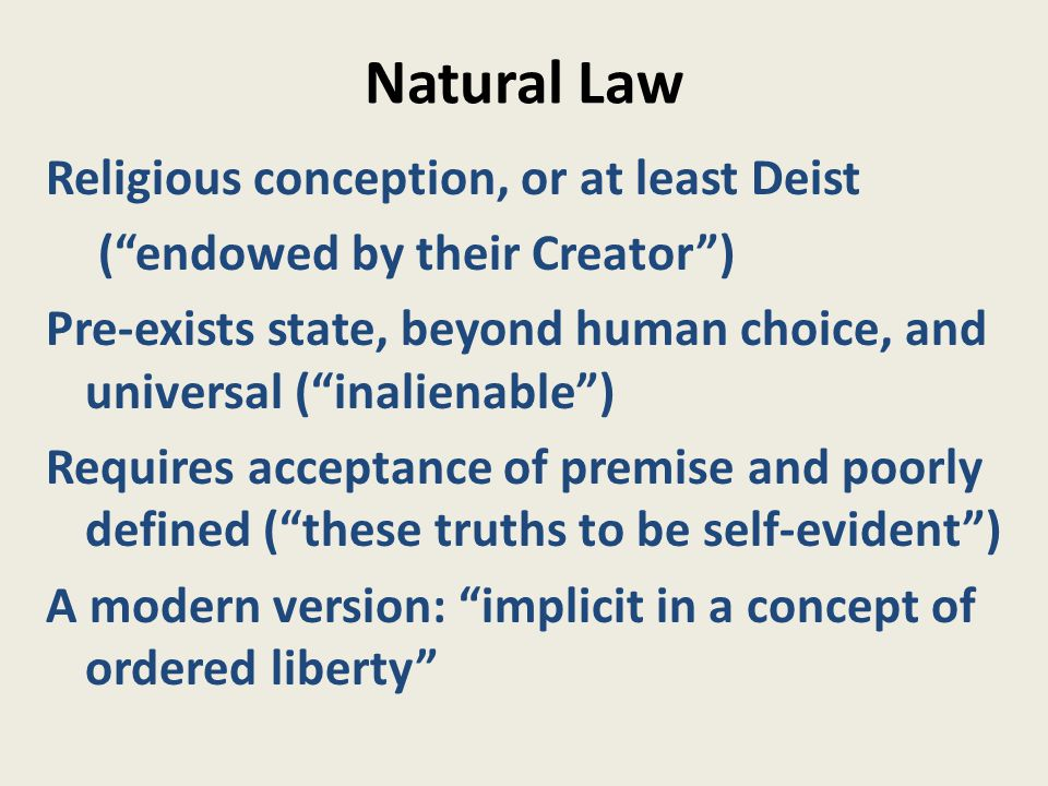 Natural Law Religious conception, or at least Deist ( endowed by their Creator ) Pre-exists state, beyond human choice, and universal ( inalienable ) Requires acceptance of premise and poorly defined ( these truths to be self-evident ) A modern version: implicit in a concept of ordered liberty