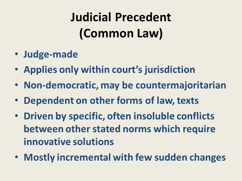Judicial Precedent (Common Law) Judge-made Applies only within court's jurisdiction Non-democratic, may be countermajoritarian Dependent on other forms of law, texts Driven by specific, often insoluble conflicts between other stated norms which require innovative solutions Mostly incremental with few sudden changes