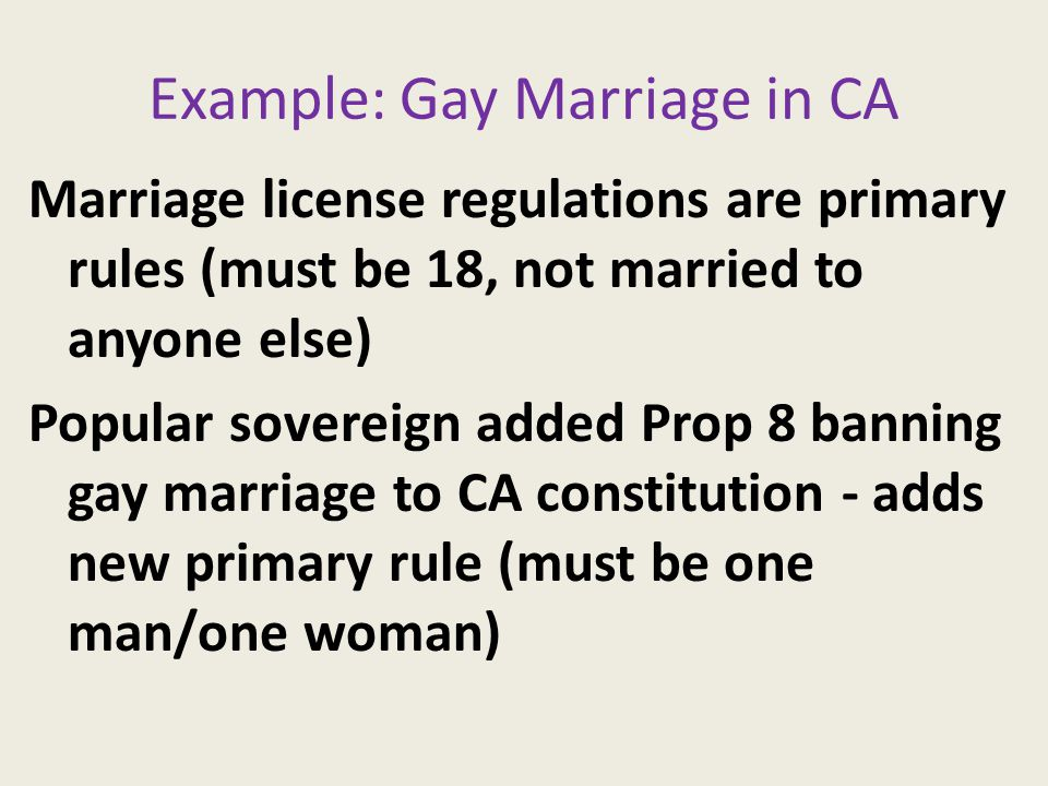 Example: Gay Marriage in CA Marriage license regulations are primary rules (must be 18, not married to anyone else) Popular sovereign added Prop 8 banning gay marriage to CA constitution - adds new primary rule (must be one man/one woman)