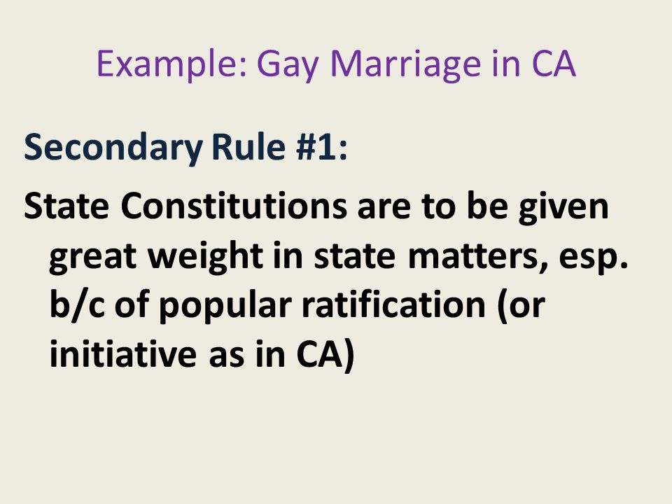Example: Gay Marriage in CA Secondary Rule #1: State Constitutions are to be given great weight in state matters, esp.