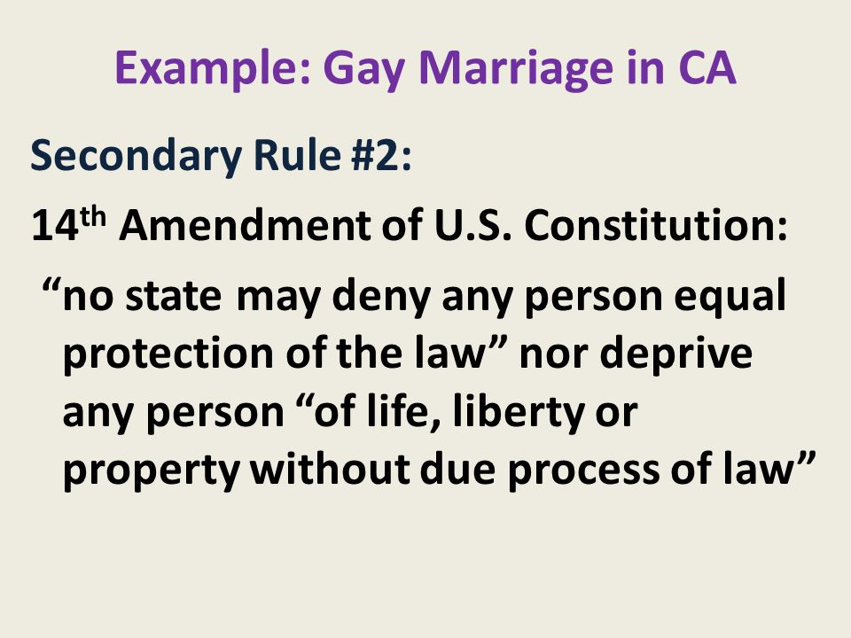 Example: Gay Marriage in CA Secondary Rule #2: 14 th Amendment of U.S.