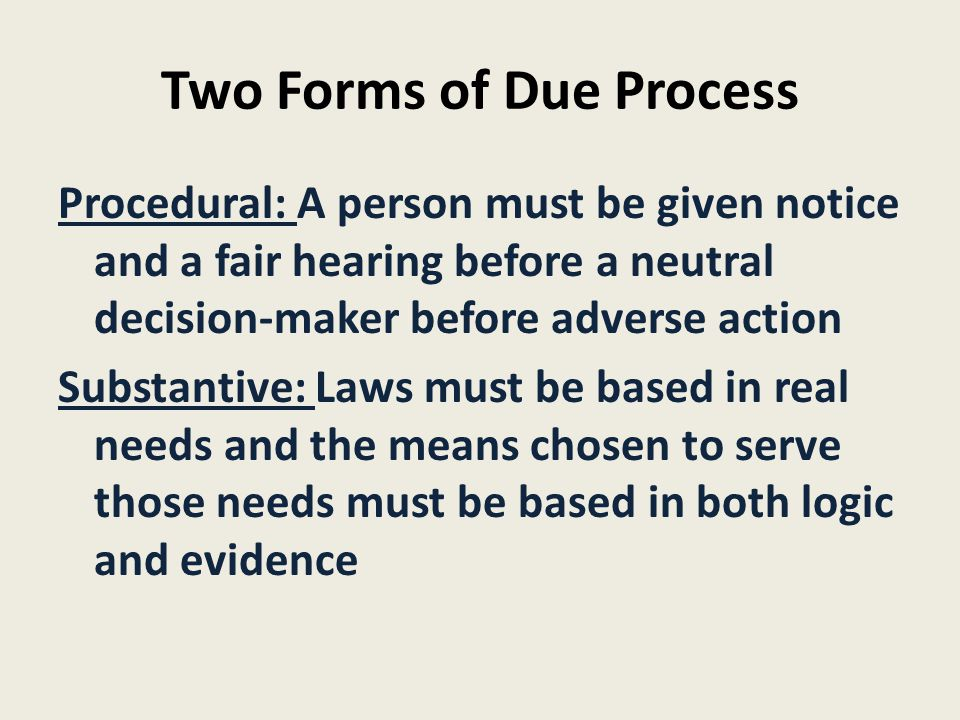Two Forms of Due Process Procedural: A person must be given notice and a fair hearing before a neutral decision-maker before adverse action Substantiv
