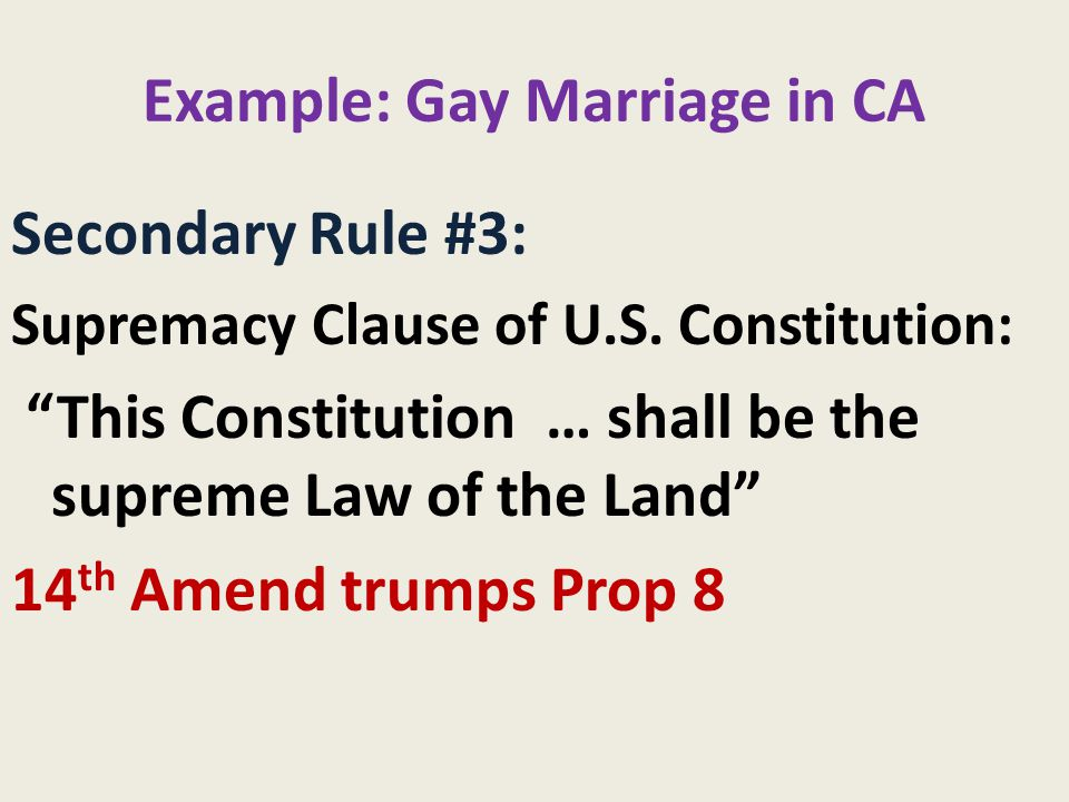 """Example: Gay Marriage in CA Secondary Rule #3: Supremacy Clause of U.S. Constitution: """"This Constitution … shall be the supreme Law of the Land"""" 14 th"""