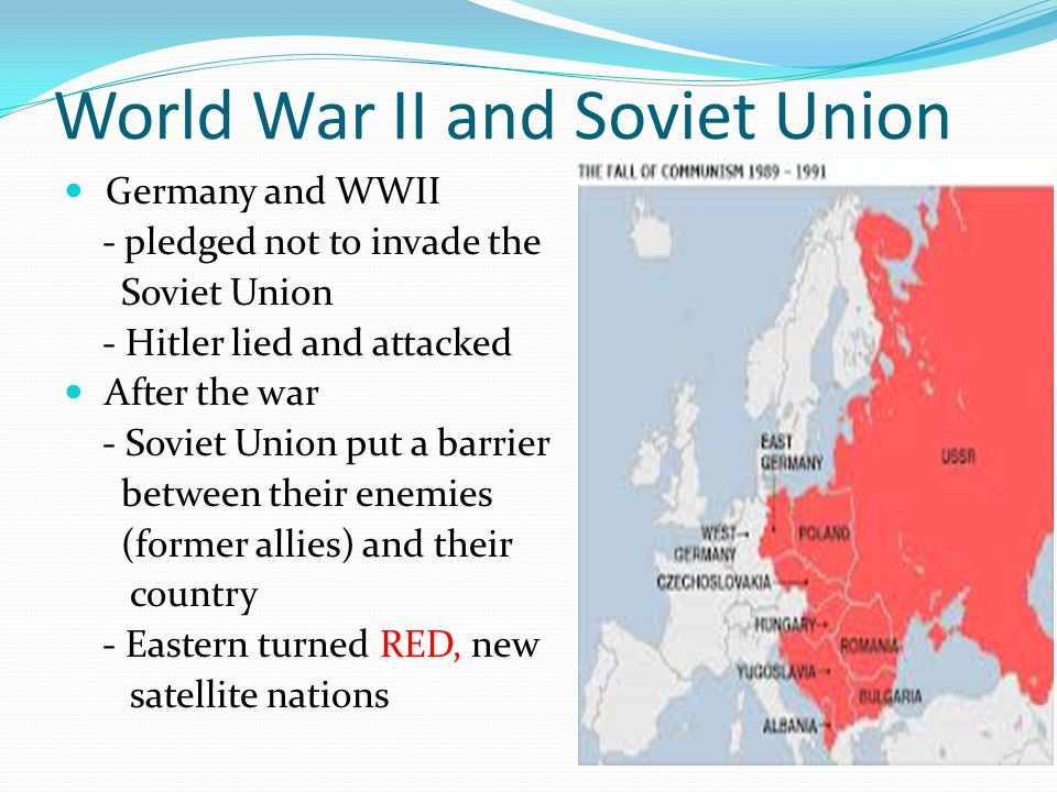 World War II and Soviet Union Germany and WWII - pledged not to invade the Soviet Union - Hitler lied and attacked After the war - Soviet Union put a barrier between their enemies (former allies) and their country - Eastern turned RED, new satellite nations
