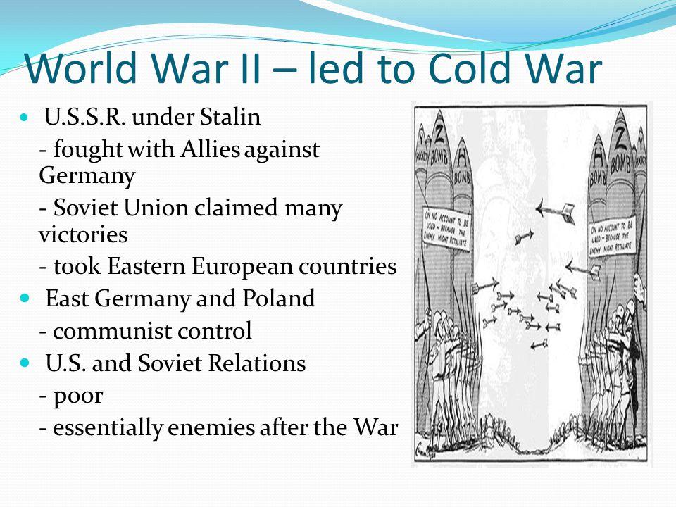 World War II – led to Cold War U.S.S.R.