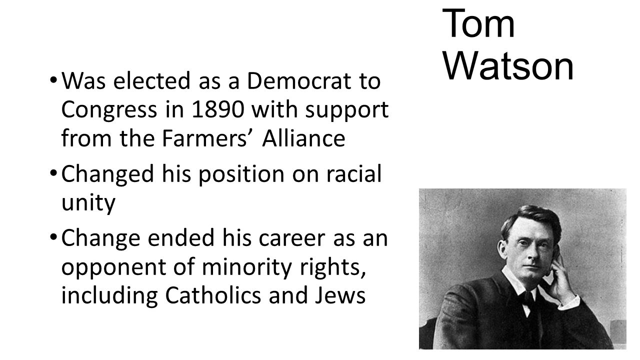 Tom Watson Was elected as a Democrat to Congress in 1890 with support from the Farmers' Alliance Changed his position on racial unity Change ended his career as an opponent of minority rights, including Catholics and Jews