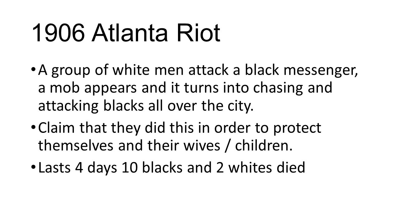 1906 Atlanta Riot A group of white men attack a black messenger, a mob appears and it turns into chasing and attacking blacks all over the city.