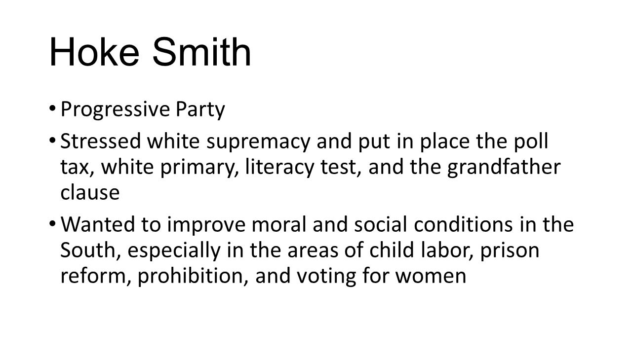 Hoke Smith Progressive Party Stressed white supremacy and put in place the poll tax, white primary, literacy test, and the grandfather clause Wanted t