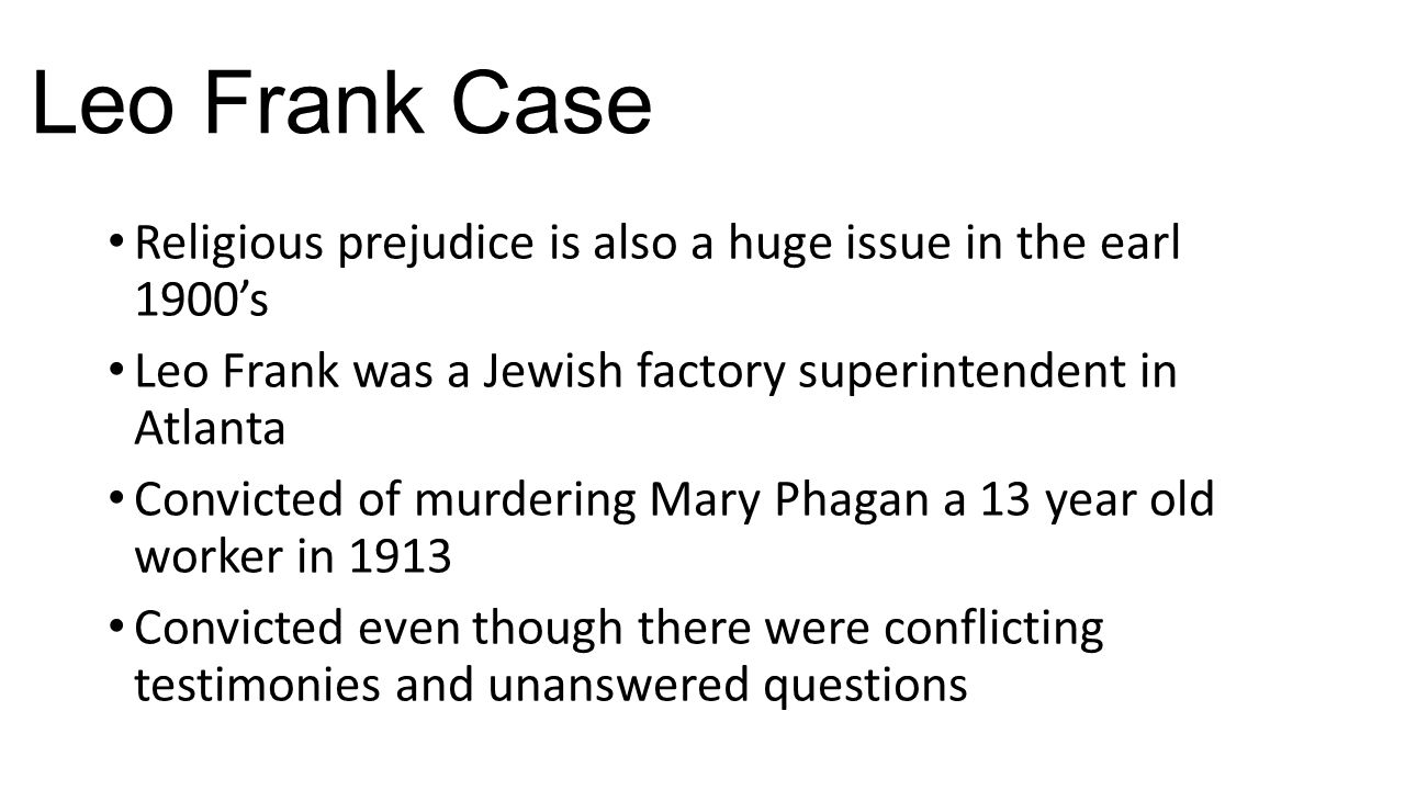 Leo Frank Case Religious prejudice is also a huge issue in the earl 1900's Leo Frank was a Jewish factory superintendent in Atlanta Convicted of murde