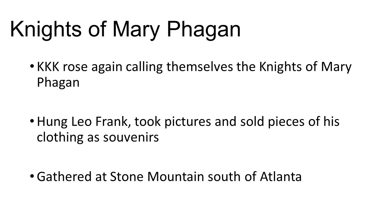 Knights of Mary Phagan KKK rose again calling themselves the Knights of Mary Phagan Hung Leo Frank, took pictures and sold pieces of his clothing as s