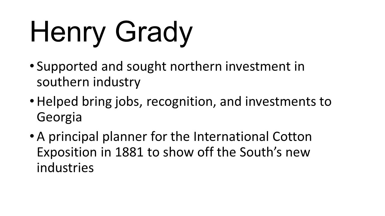 Henry Grady Supported and sought northern investment in southern industry Helped bring jobs, recognition, and investments to Georgia A principal planner for the International Cotton Exposition in 1881 to show off the South's new industries