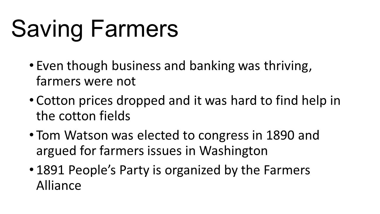 Saving Farmers Even though business and banking was thriving, farmers were not Cotton prices dropped and it was hard to find help in the cotton fields Tom Watson was elected to congress in 1890 and argued for farmers issues in Washington 1891 People's Party is organized by the Farmers Alliance