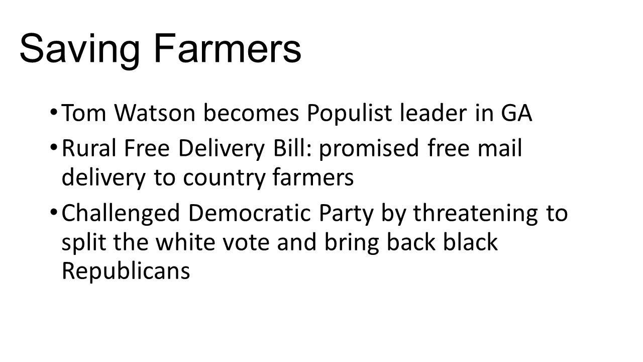 Saving Farmers Tom Watson becomes Populist leader in GA Rural Free Delivery Bill: promised free mail delivery to country farmers Challenged Democratic Party by threatening to split the white vote and bring back black Republicans
