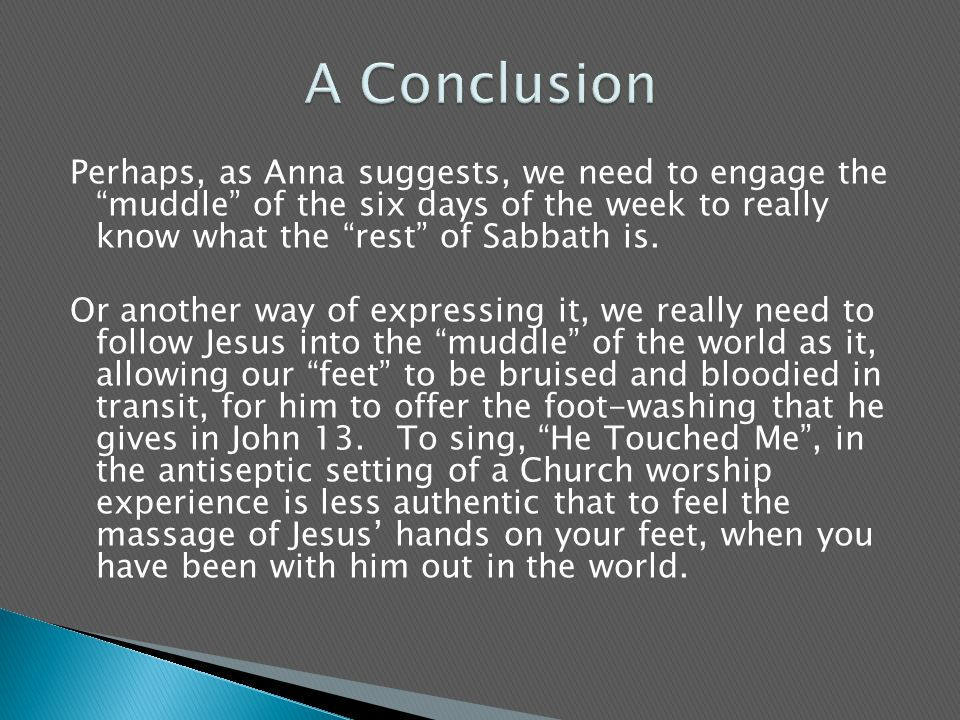 Perhaps, as Anna suggests, we need to engage the muddle of the six days of the week to really know what the rest of Sabbath is.