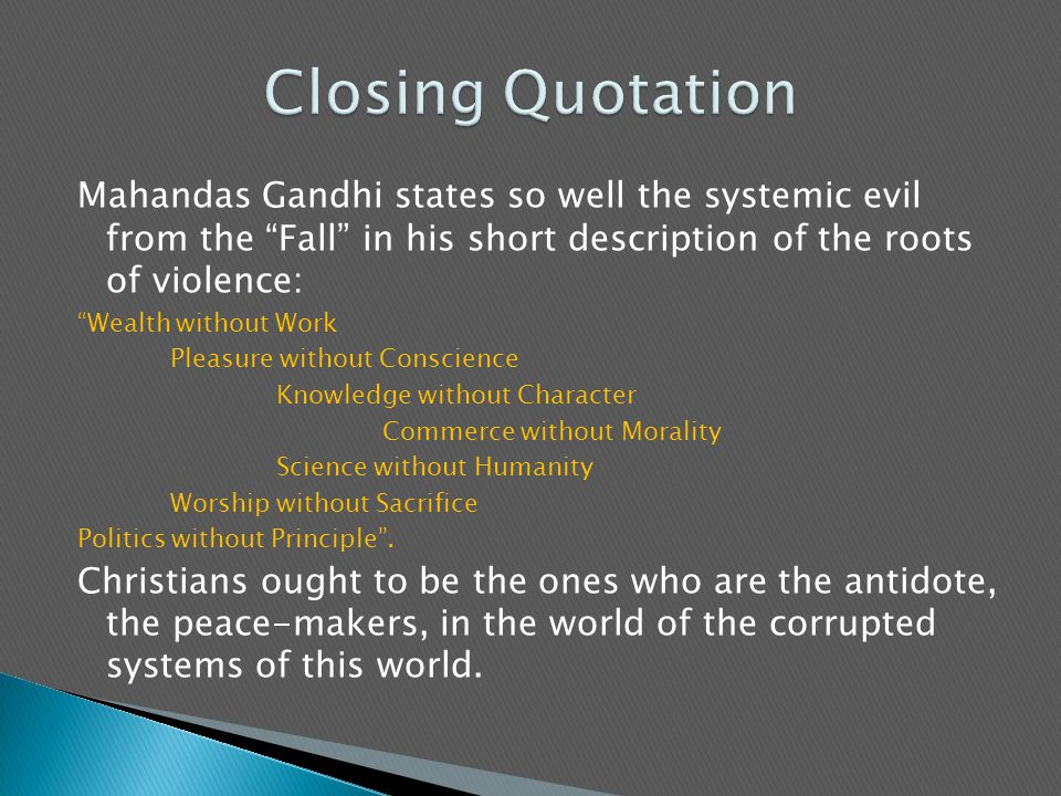 Mahandas Gandhi states so well the systemic evil from the Fall in his short description of the roots of violence: Wealth without Work Pleasure without Conscience Knowledge without Character Commerce without Morality Science without Humanity Worship without Sacrifice Politics without Principle .