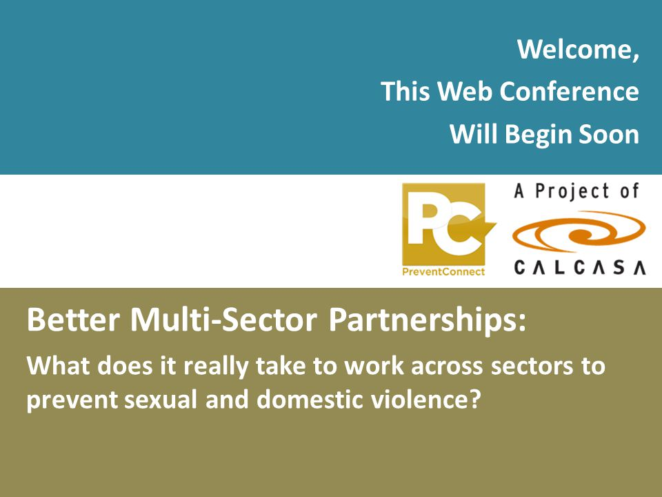 Welcome, This Web Conference Will Begin Soon Better Multi-Sector Partnerships: What does it really take to work across sectors to prevent sexual and d