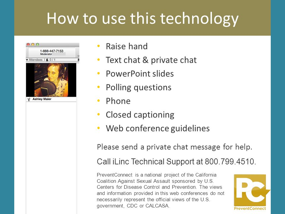 How to use this technology Raise hand Text chat & private chat PowerPoint slides Polling questions Phone Closed captioning Web conference guidelines P