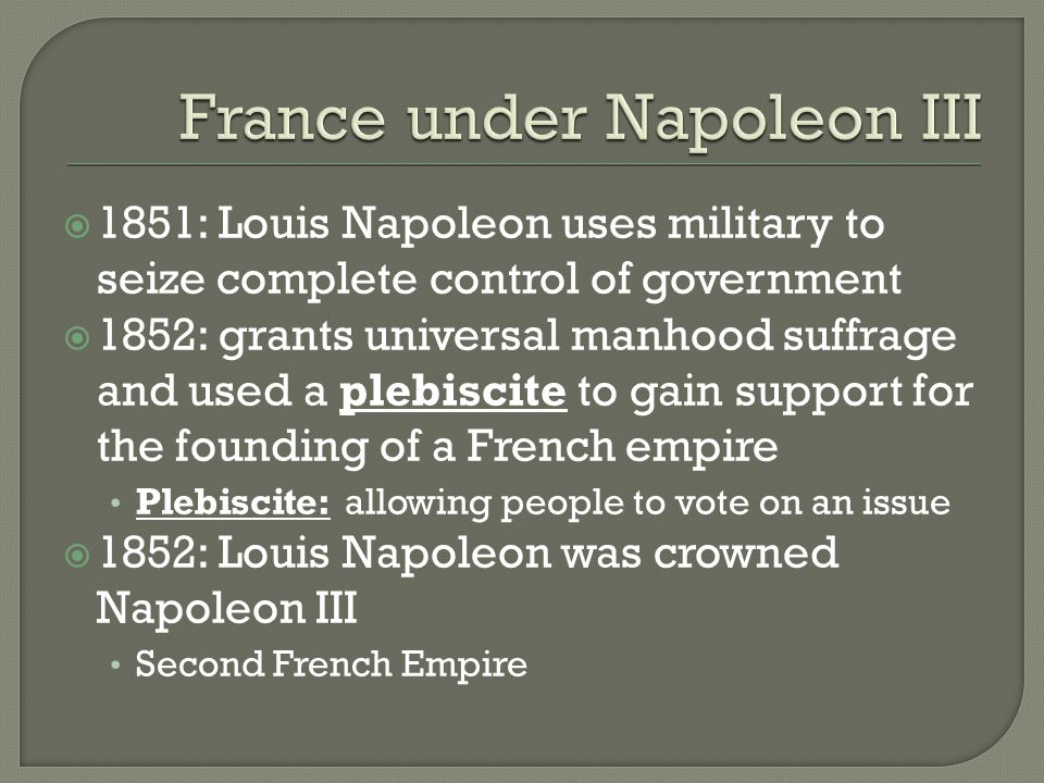  1851: Louis Napoleon uses military to seize complete control of government  1852: grants universal manhood suffrage and used a plebiscite to gain support for the founding of a French empire Plebiscite: allowing people to vote on an issue  1852: Louis Napoleon was crowned Napoleon III Second French Empire