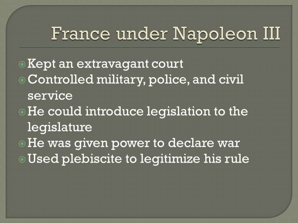  Kept an extravagant court  Controlled military, police, and civil service  He could introduce legislation to the legislature  He was given power to declare war  Used plebiscite to legitimize his rule