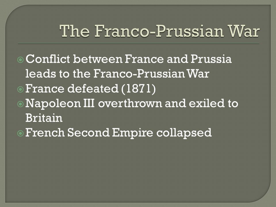  Conflict between France and Prussia leads to the Franco-Prussian War  France defeated (1871)  Napoleon III overthrown and exiled to Britain  French Second Empire collapsed
