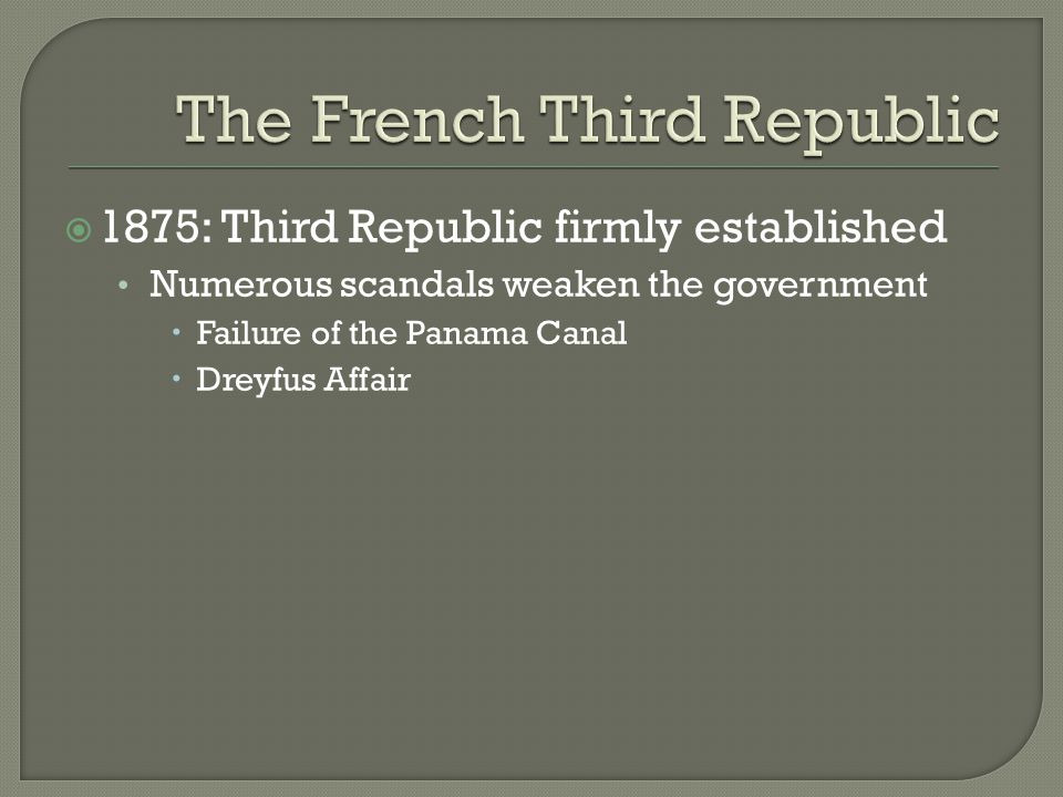  1875: Third Republic firmly established Numerous scandals weaken the government  Failure of the Panama Canal  Dreyfus Affair