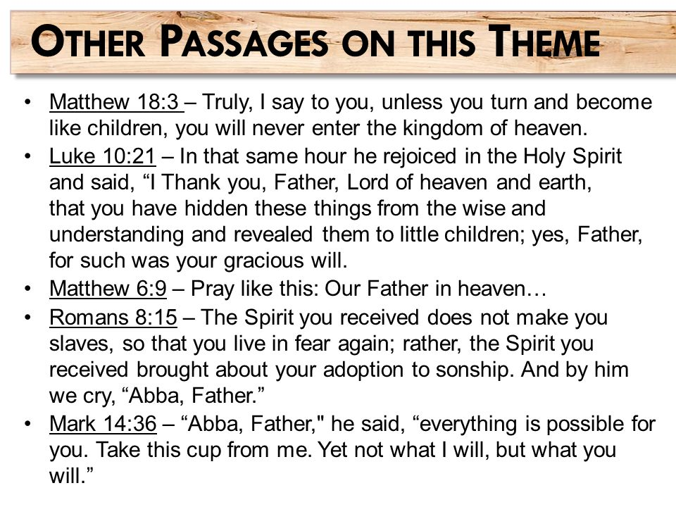Matthew 18:3 – Truly, I say to you, unless you turn and become like children, you will never enter the kingdom of heaven. Luke 10:21 – In that same ho