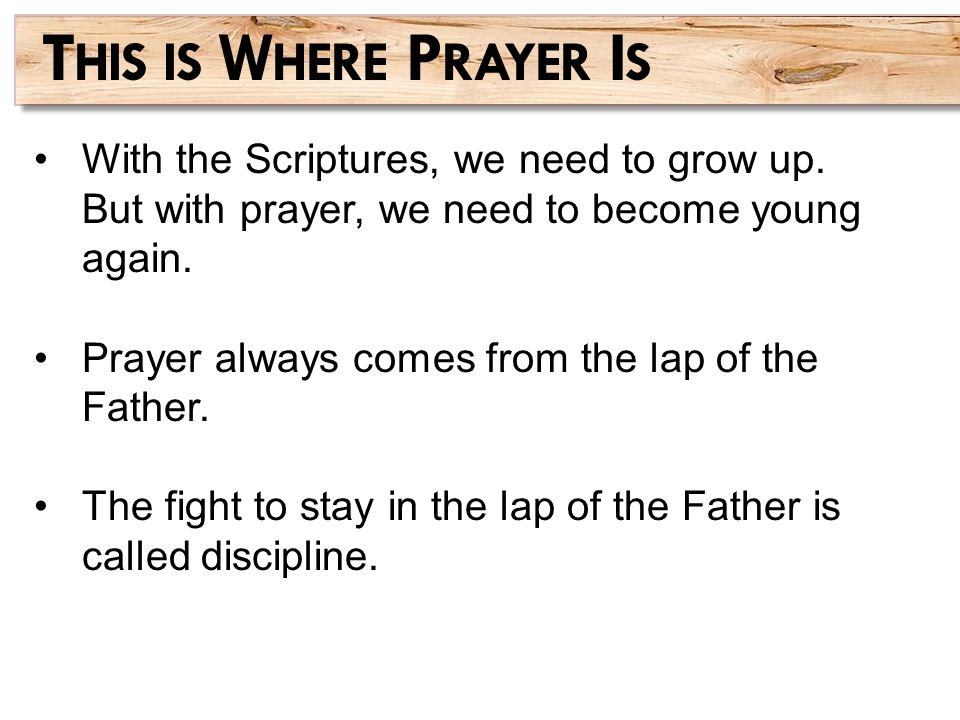 With the Scriptures, we need to grow up. But with prayer, we need to become young again. Prayer always comes from the lap of the Father. The fight to